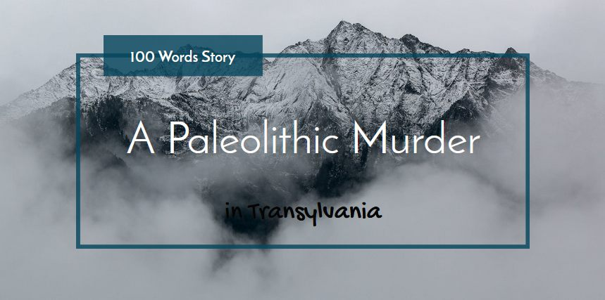 Paleolithic Murder in Transylvania 100 words story