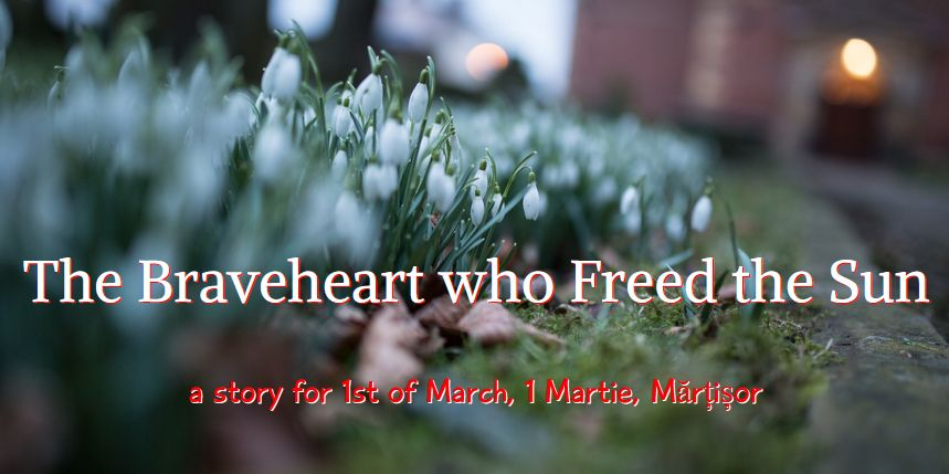 The Braveheart who Freed the Sun, 1 March, Martie Martisor