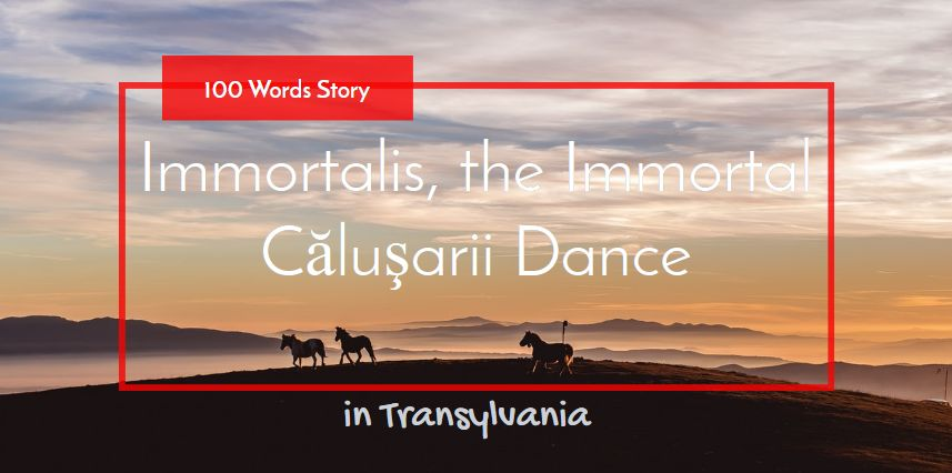 Immortalis, the Immortal Căluşarii Dance 100 words story